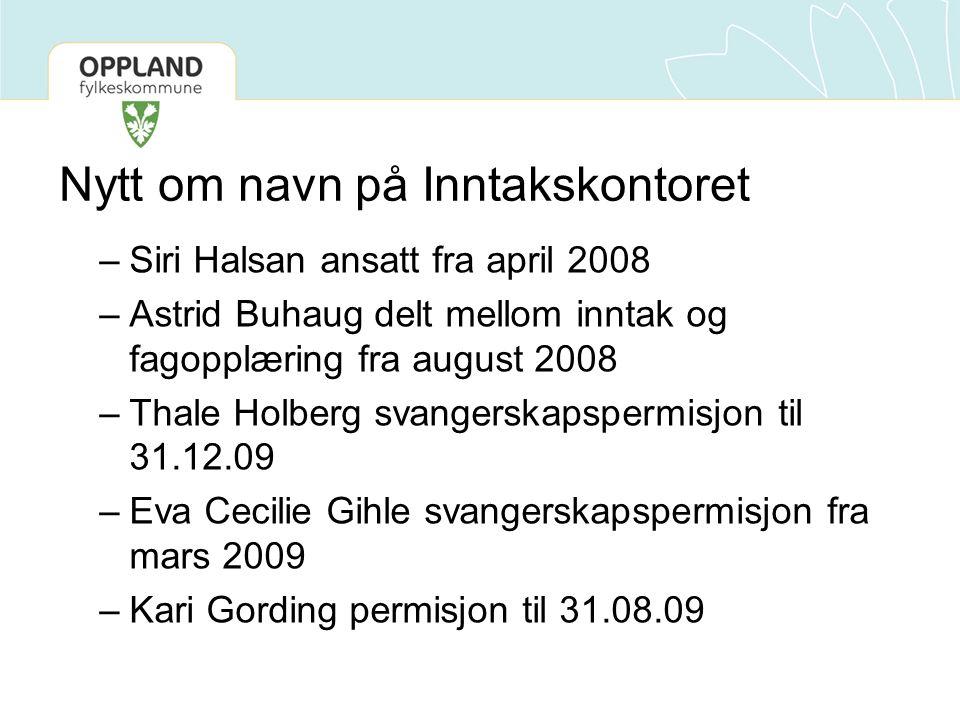 Nytt om navn på Inntakskontoret –Siri Halsan ansatt fra april 2008 –Astrid Buhaug delt mellom inntak og fagopplæring fra august 2008 –Thale Holberg svangerskapspermisjon til 31.12.09 –Eva Cecilie Gihle svangerskapspermisjon fra mars 2009 –Kari Gording permisjon til 31.08.09