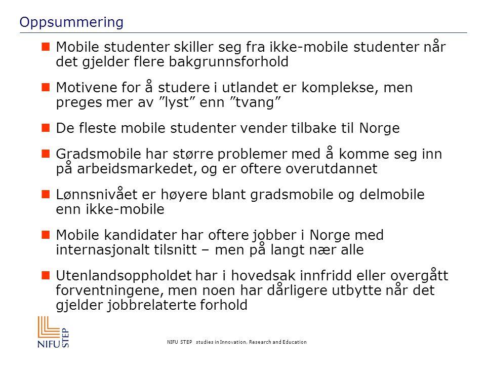 NIFU STEP studies in Innovation, Research and Education Oppsummering  Mobile studenter skiller seg fra ikke-mobile studenter når det gjelder flere bakgrunnsforhold  Motivene for å studere i utlandet er komplekse, men preges mer av lyst enn tvang  De fleste mobile studenter vender tilbake til Norge  Gradsmobile har større problemer med å komme seg inn på arbeidsmarkedet, og er oftere overutdannet  Lønnsnivået er høyere blant gradsmobile og delmobile enn ikke-mobile  Mobile kandidater har oftere jobber i Norge med internasjonalt tilsnitt – men på langt nær alle  Utenlandsoppholdet har i hovedsak innfridd eller overgått forventningene, men noen har dårligere utbytte når det gjelder jobbrelaterte forhold
