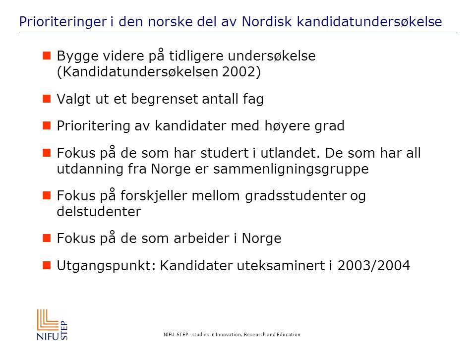 NIFU STEP studies in Innovation, Research and Education Prioriteringer i den norske del av Nordisk kandidatundersøkelse  Bygge videre på tidligere undersøkelse (Kandidatundersøkelsen 2002)  Valgt ut et begrenset antall fag  Prioritering av kandidater med høyere grad  Fokus på de som har studert i utlandet.