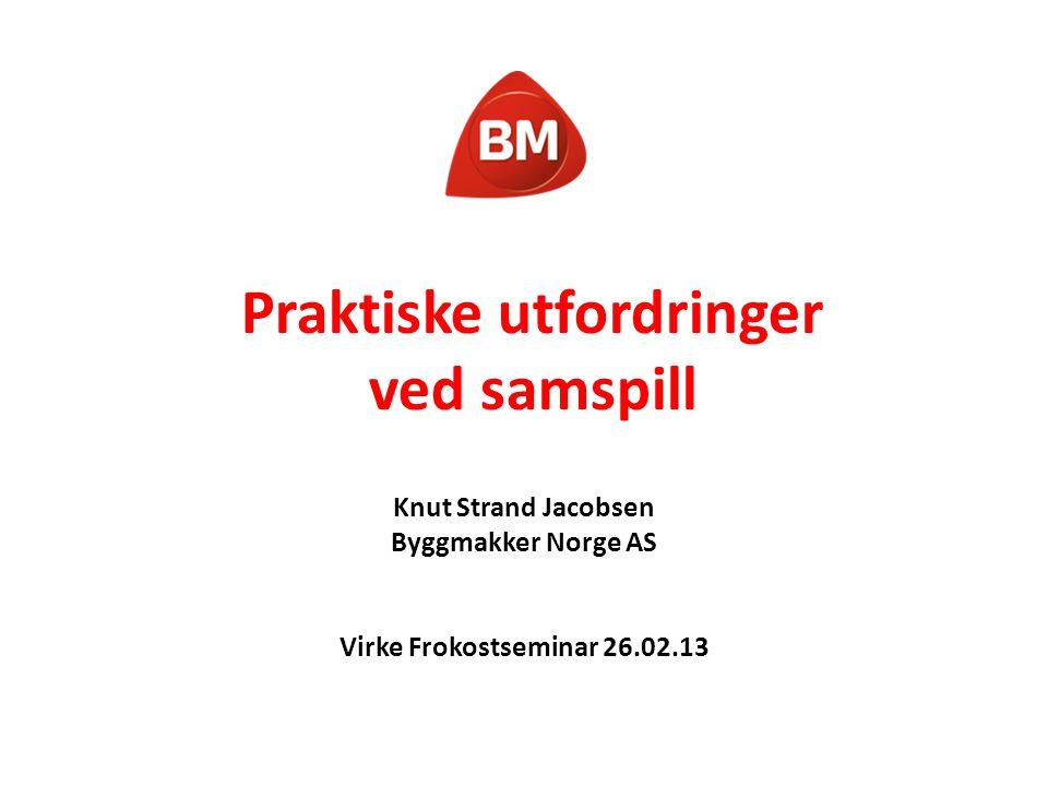 Praktiske utfordringer ved samspill Knut Strand Jacobsen Byggmakker Norge AS Virke Frokostseminar 26.02.13