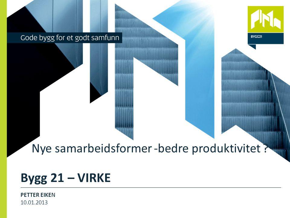 Bygg 21 – VIRKE PETTER EIKEN 10.01.2013 4 Nye samarbeidsformer -bedre produktivitet ?