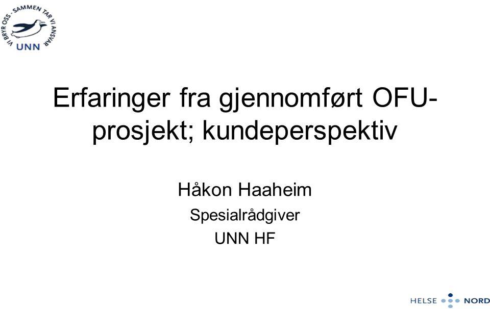 Erfaringer fra gjennomført OFU- prosjekt; kundeperspektiv Håkon Haaheim Spesialrådgiver UNN HF