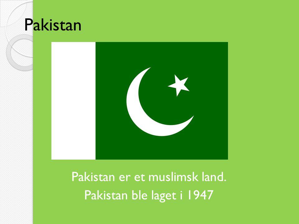 Pakistan Pakistan er et muslimsk land. Pakistan ble laget i 1947