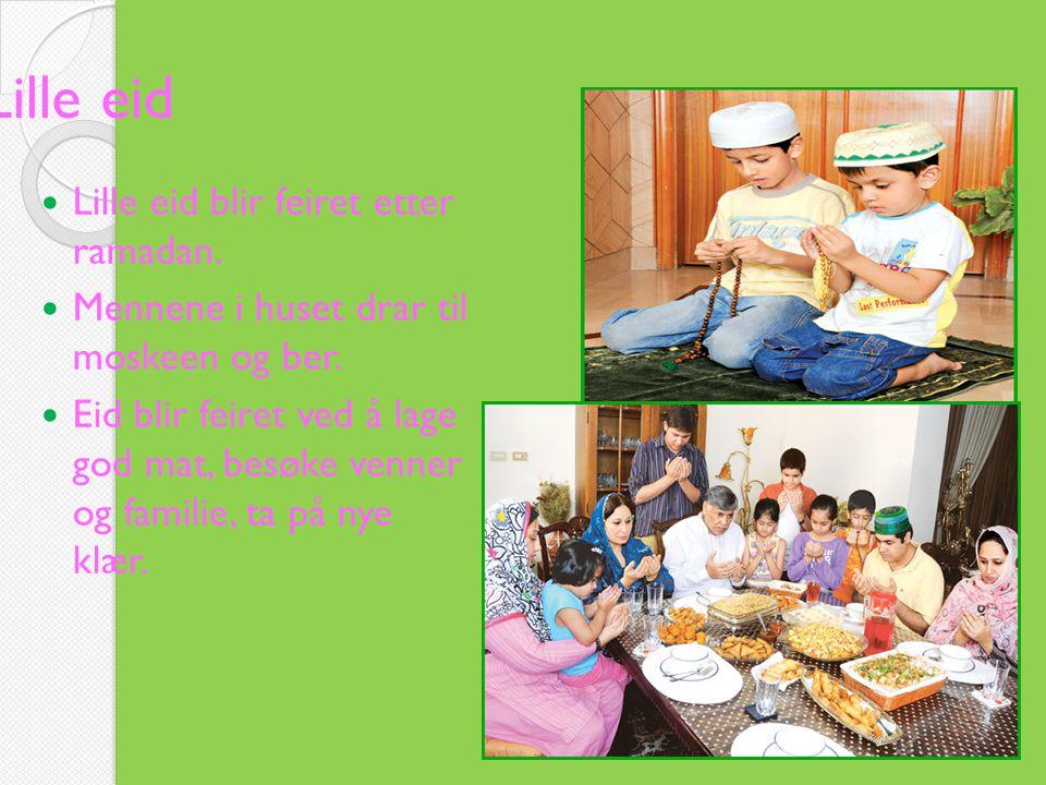 Lille eid  Lille eid blir feiret etter ramadan.  Mennene i huset drar til moskeen og ber.  Eid blir feiret ved å lage god mat, besøke venner og fam