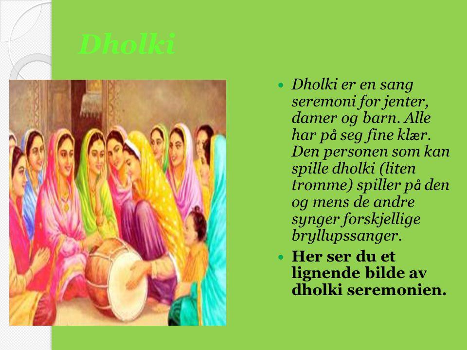 Dholki  Dholki er en sang seremoni for jenter, damer og barn. Alle har p å seg fine kl æ r. Den personen som kan spille dholki (liten tromme) spiller