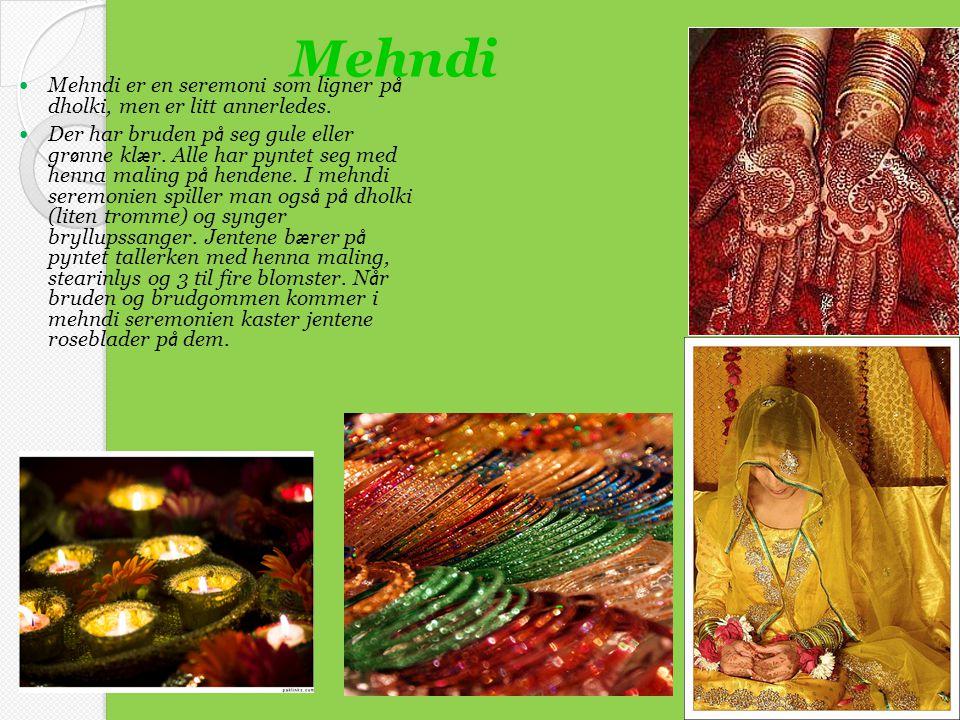 Mehndi  Mehndi er en seremoni som ligner p å dholki, men er litt annerledes.  Der har bruden p å seg gule eller gr ø nne kl æ r. Alle har pyntet seg