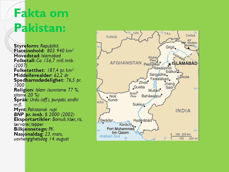 Fakta om Pakistan: Styreform: Republikk Flateinnhold: 803 940 km 2 Hovedstad: Islamabad Folketall: Ca. 156,7 mill. innb. (2007) Folketetthet: 187,4 pr