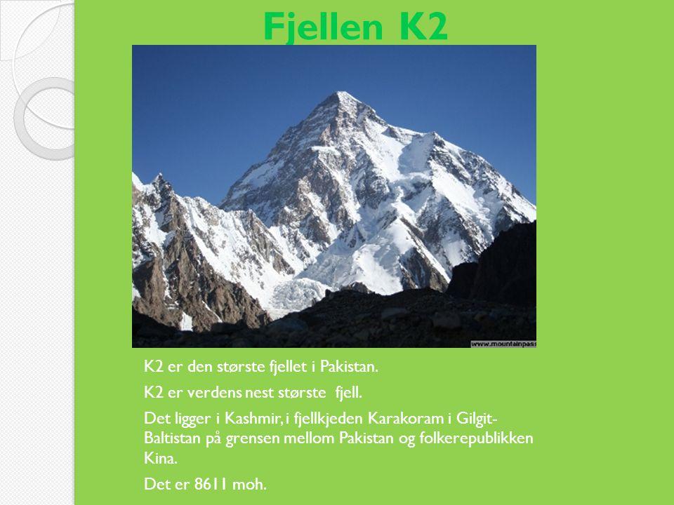 Fjellen K2 K2 er den største fjellet i Pakistan. K2 er verdens nest største fjell. Det ligger i Kashmir, i fjellkjeden Karakoram i Gilgit- Baltistan p