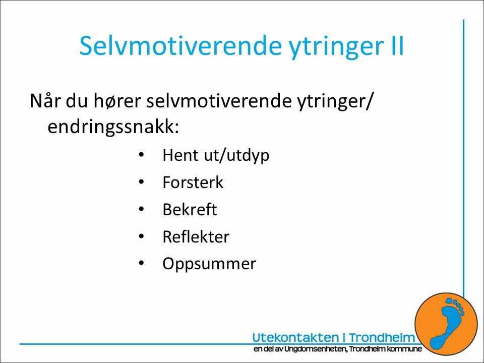 Selvmotiverende ytringer II Når du hører selvmotiverende ytringer/ endringssnakk: • Hent ut/utdyp • Forsterk • Bekreft • Reflekter • Oppsummer