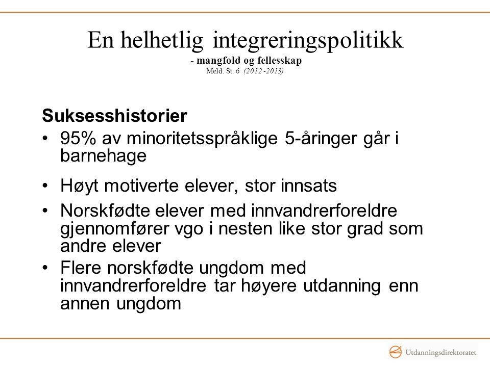 En helhetlig integreringspolitikk - mangfold og fellesskap Meld. St. 6 (2012 -2013) Suksesshistorier •95% av minoritetsspråklige 5-åringer går i barne