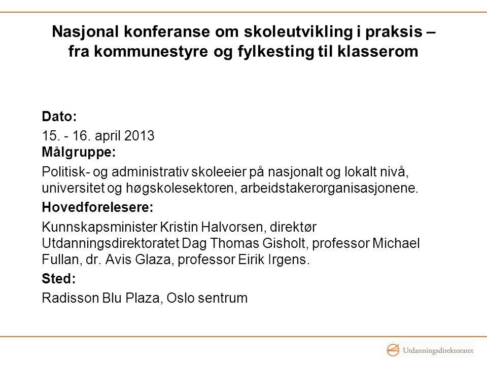 Nasjonal konferanse om skoleutvikling i praksis – fra kommunestyre og fylkesting til klasserom Dato: 15. - 16. april 2013 Målgruppe: Politisk- og admi