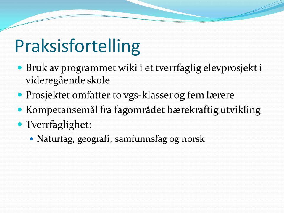 Praksisfortelling  Bruk av programmet wiki i et tverrfaglig elevprosjekt i videregående skole  Prosjektet omfatter to vgs-klasser og fem lærere  Ko