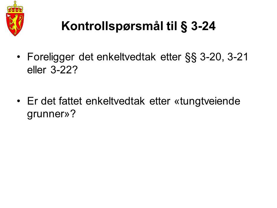 Kontrollspørsmål til § 3-24 •Foreligger det enkeltvedtak etter §§ 3-20, 3-21 eller 3-22? •Er det fattet enkeltvedtak etter «tungtveiende grunner»?