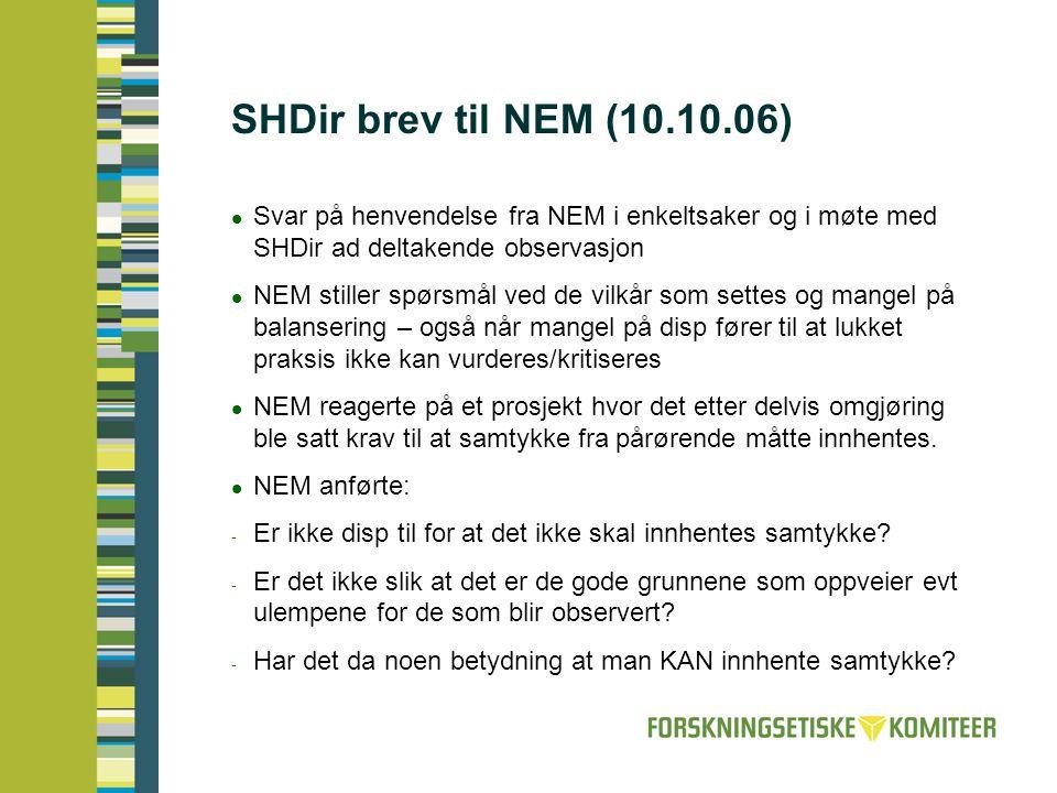SHDir brev til NEM (10.10.06)  Svar på henvendelse fra NEM i enkeltsaker og i møte med SHDir ad deltakende observasjon  NEM stiller spørsmål ved de vilkår som settes og mangel på balansering – også når mangel på disp fører til at lukket praksis ikke kan vurderes/kritiseres  NEM reagerte på et prosjekt hvor det etter delvis omgjøring ble satt krav til at samtykke fra pårørende måtte innhentes.