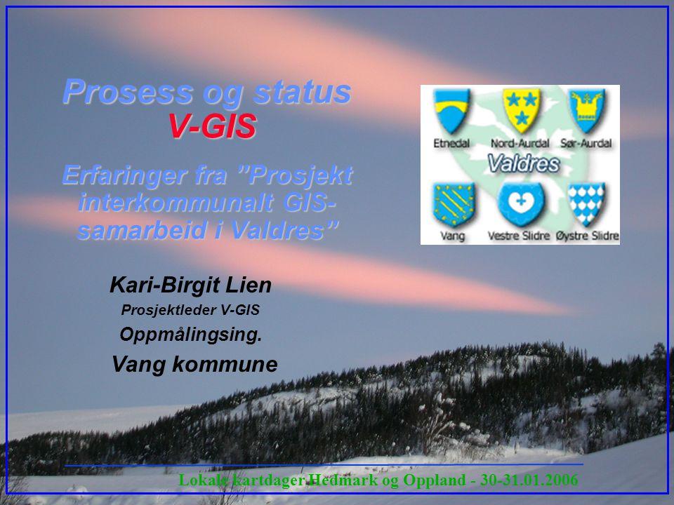 Lokale kartdager Hedmark og Oppland - 30-31.01.2006 Prosess og status V-GIS Erfaringer fra Prosjekt interkommunalt GIS- samarbeid i Valdres Kari-Birgit Lien Prosjektleder V-GIS Oppmålingsing.
