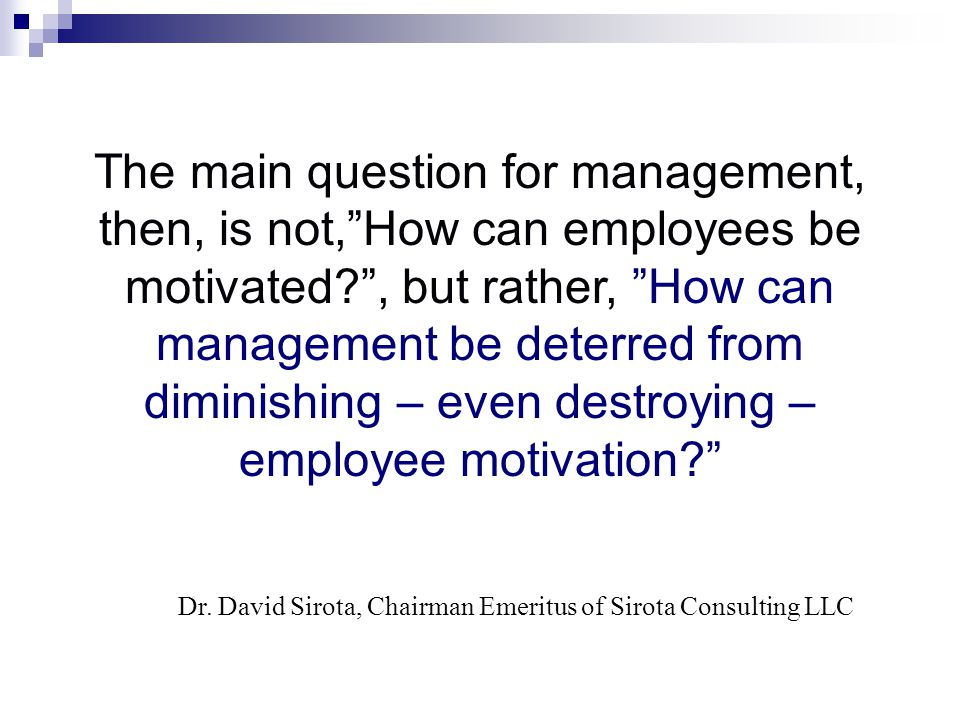The main question for management, then, is not, How can employees be motivated? , but rather, How can management be deterred from diminishing – even destroying – employee motivation? Dr.