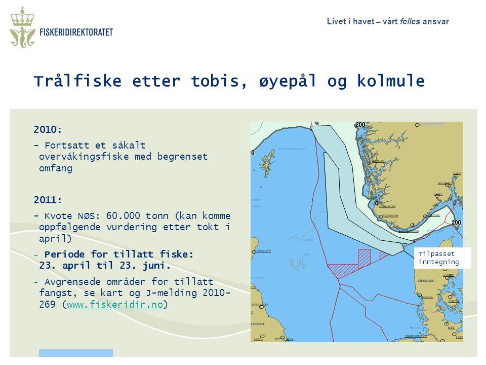 Livet i havet – vårt felles ansvar Trålfiske etter tobis, øyepål og kolmule 2010: - Fortsatt et såkalt overvåkingsfiske med begrenset omfang 2011: - Kvote NØS: 60.000 tonn (kan komme oppfølgende vurdering etter tokt i april) - Periode for tillatt fiske: 23.