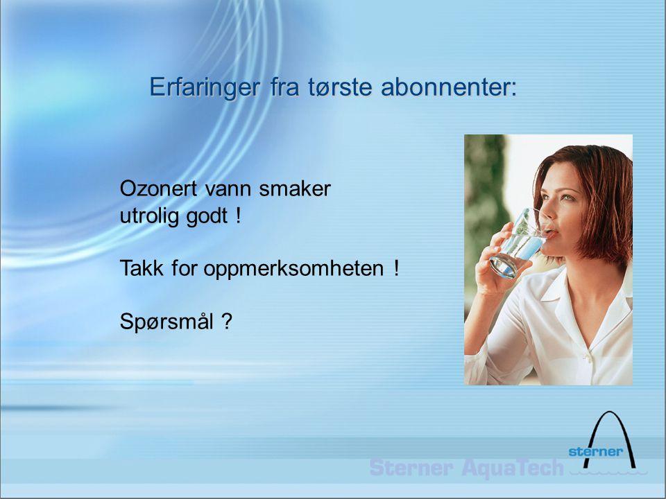 Erfaringer fra tørste abonnenter: Ozonert vann smaker utrolig godt ! Takk for oppmerksomheten ! Spørsmål ?