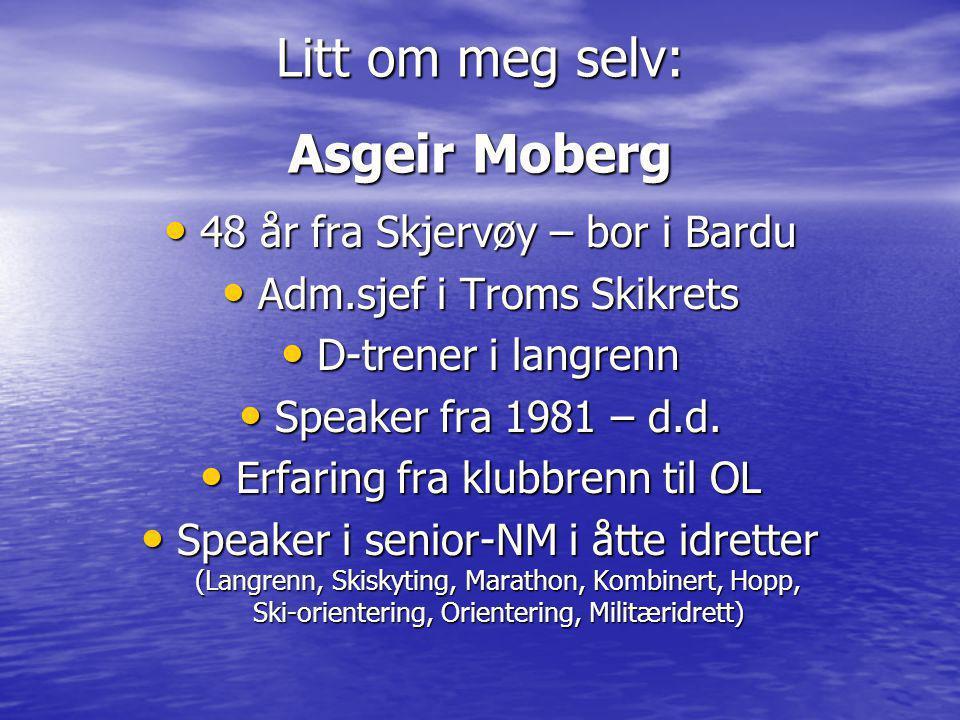 Litt om meg selv: Asgeir Moberg • 48 år fra Skjervøy – bor i Bardu • Adm.sjef i Troms Skikrets • D-trener i langrenn • Speaker fra 1981 – d.d.