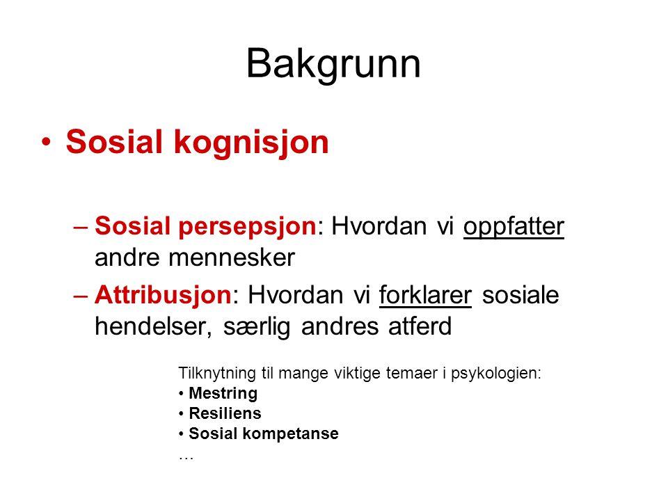 Bakgrunn •Sosial kognisjon –Sosial persepsjon: Hvordan vi oppfatter andre mennesker –Attribusjon: Hvordan vi forklarer sosiale hendelser, særlig andre