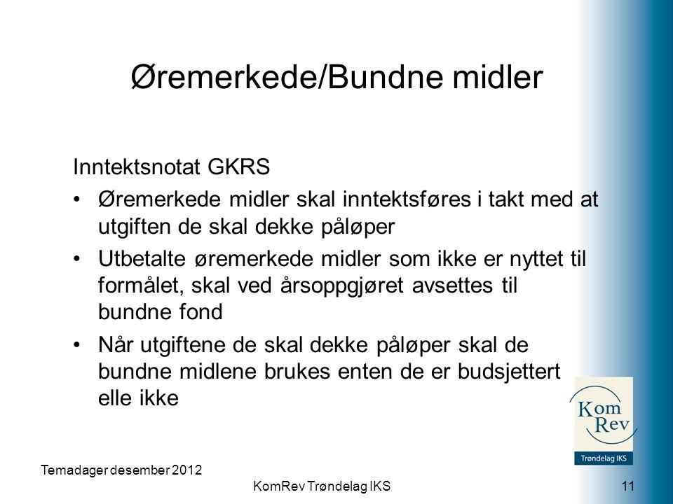 KomRev Trøndelag IKS Temadager desember 2012 11 Inntektsnotat GKRS •Øremerkede midler skal inntektsføres i takt med at utgiften de skal dekke påløper