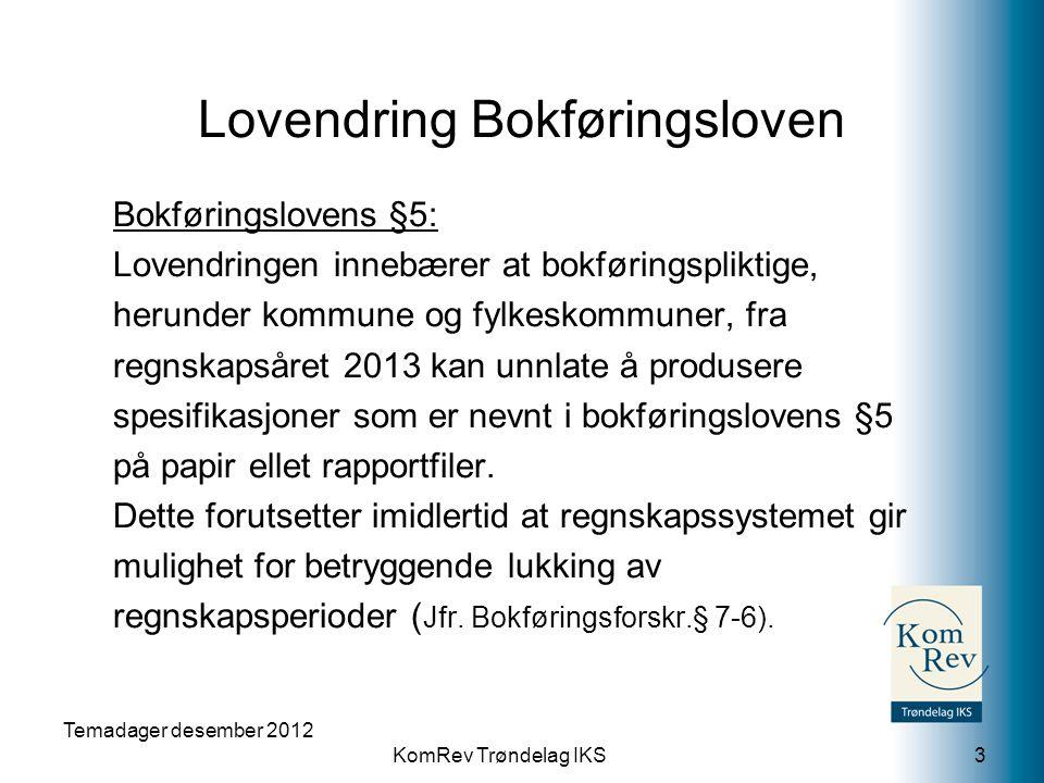 KomRev Trøndelag IKS Temadager desember 2012 3 Bokføringslovens §5: Lovendringen innebærer at bokføringspliktige, herunder kommune og fylkeskommuner, fra regnskapsåret 2013 kan unnlate å produsere spesifikasjoner som er nevnt i bokføringslovens §5 på papir ellet rapportfiler.