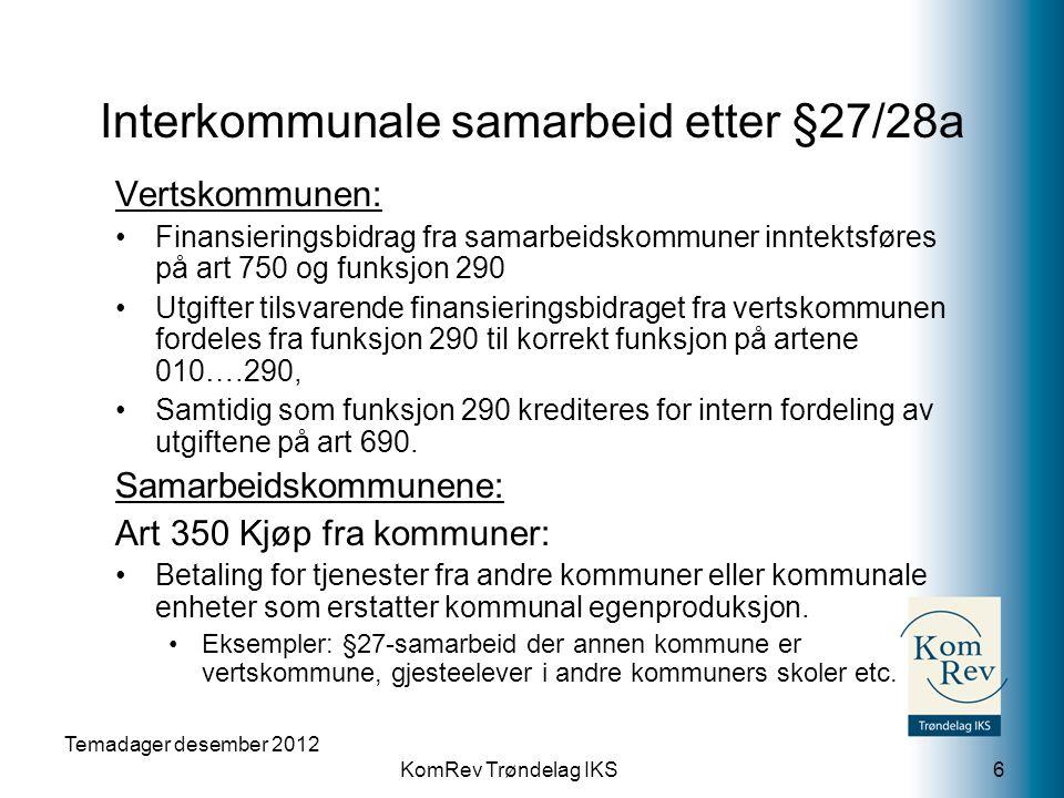 KomRev Trøndelag IKS Temadager desember 2012 6 Vertskommunen: •Finansieringsbidrag fra samarbeidskommuner inntektsføres på art 750 og funksjon 290 •Utgifter tilsvarende finansieringsbidraget fra vertskommunen fordeles fra funksjon 290 til korrekt funksjon på artene 010….290, •Samtidig som funksjon 290 krediteres for intern fordeling av utgiftene på art 690.