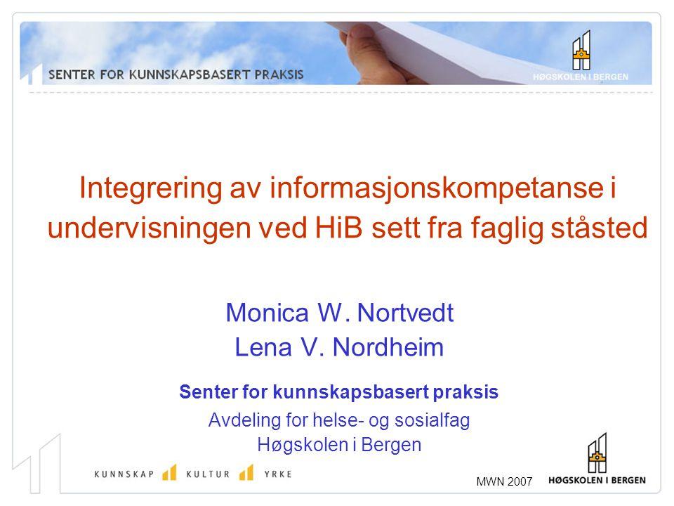 MWN 2007 Integrering av informasjonskompetanse i undervisningen ved HiB sett fra faglig ståsted Monica W. Nortvedt Lena V. Nordheim Senter for kunnska
