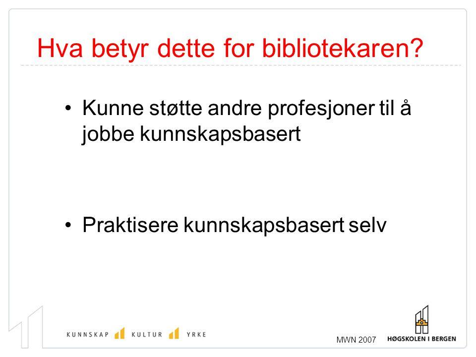 MWN 2007 Hva betyr dette for bibliotekaren? •Kunne støtte andre profesjoner til å jobbe kunnskapsbasert •Praktisere kunnskapsbasert selv