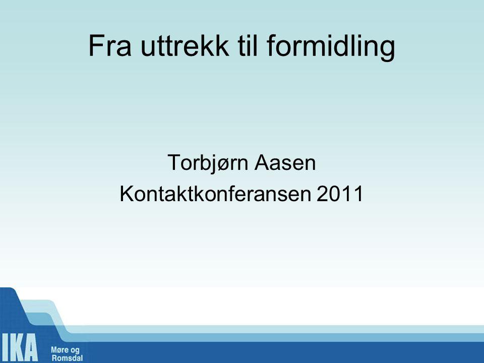Fra uttrekk til formidling Torbjørn Aasen Kontaktkonferansen 2011