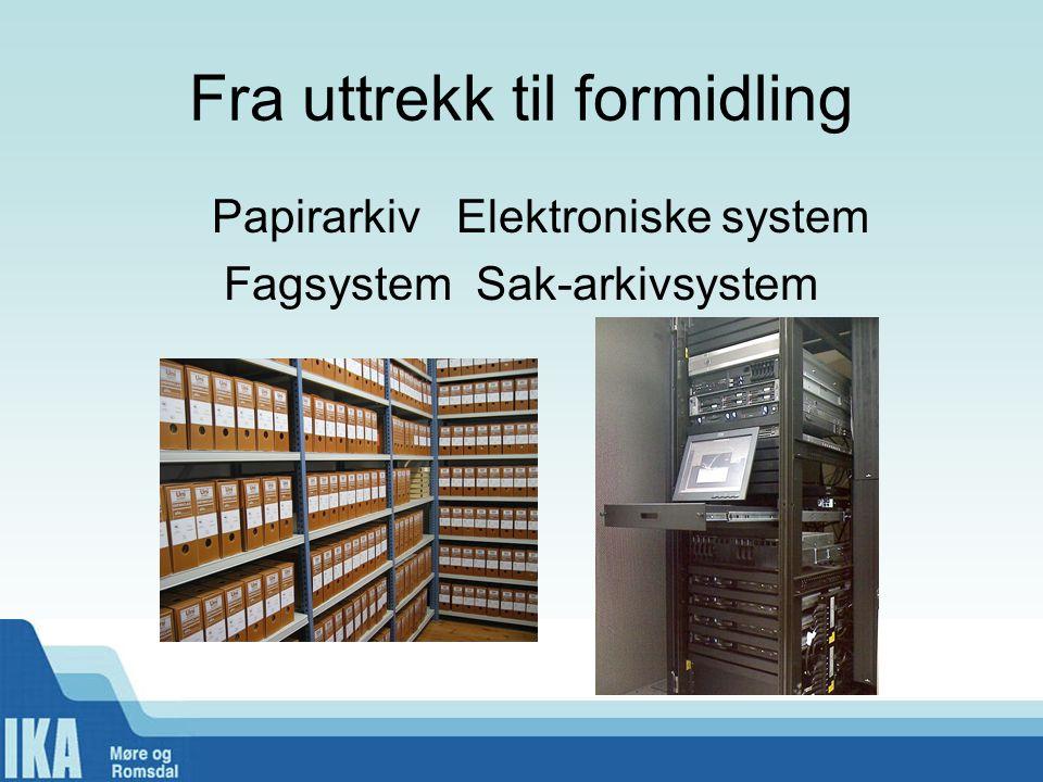 Fra uttrekk til formidling Papirarkiv Elektroniske system Fagsystem Sak-arkivsystem