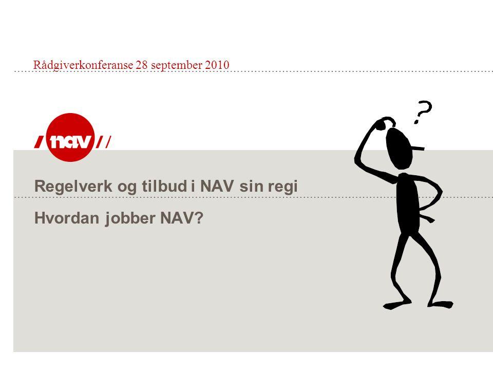 Regelverk og tilbud i NAV sin regi Hvordan jobber NAV? Rådgiverkonferanse 28 september 2010