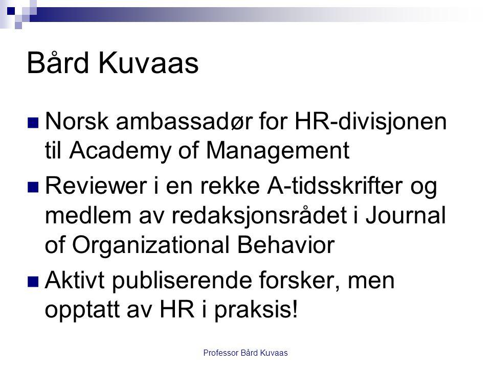 Professor Bård Kuvaas Bård Kuvaas  Norsk ambassadør for HR-divisjonen til Academy of Management  Reviewer i en rekke A-tidsskrifter og medlem av redaksjonsrådet i Journal of Organizational Behavior  Aktivt publiserende forsker, men opptatt av HR i praksis!