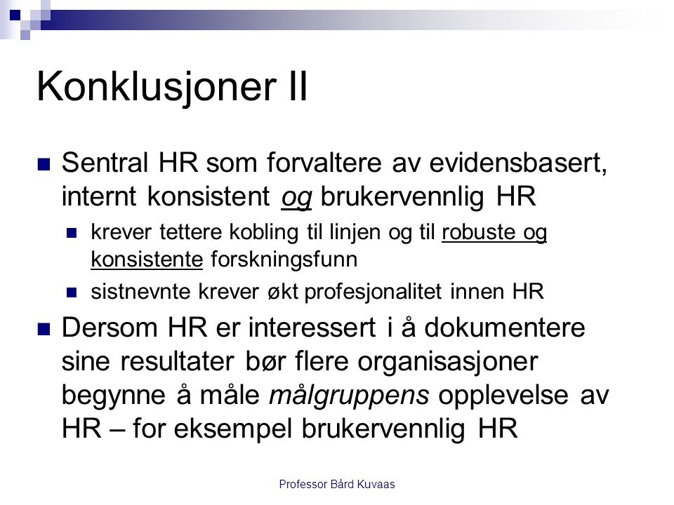 Konklusjoner II  Sentral HR som forvaltere av evidensbasert, internt konsistent og brukervennlig HR  krever tettere kobling til linjen og til robust