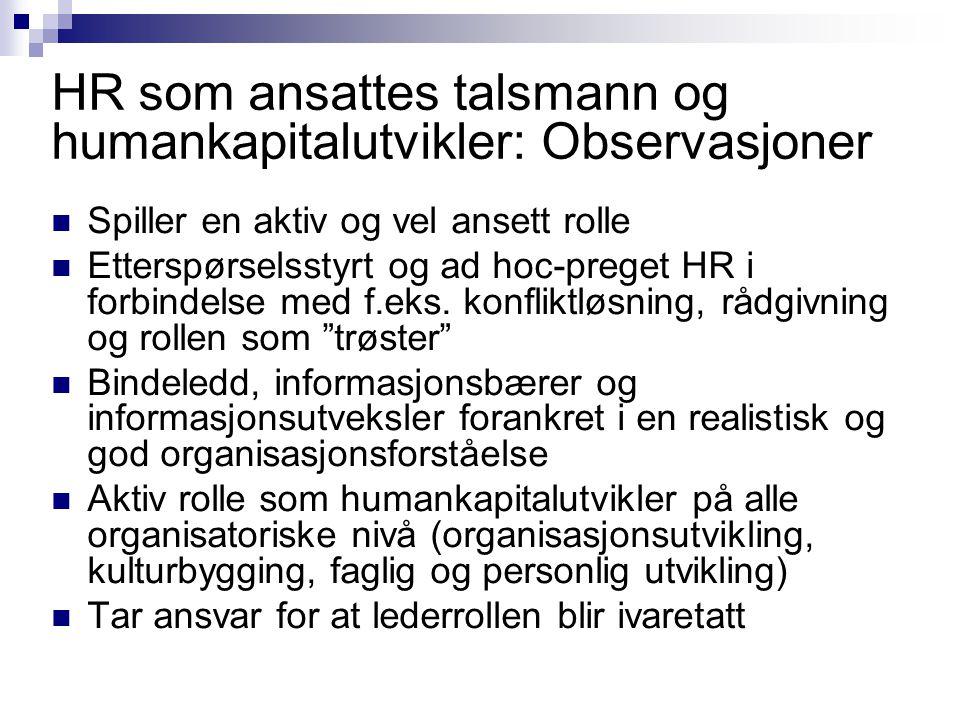 HR som ansattes talsmann og humankapitalutvikler: Observasjoner  Spiller en aktiv og vel ansett rolle  Etterspørselsstyrt og ad hoc-preget HR i forb