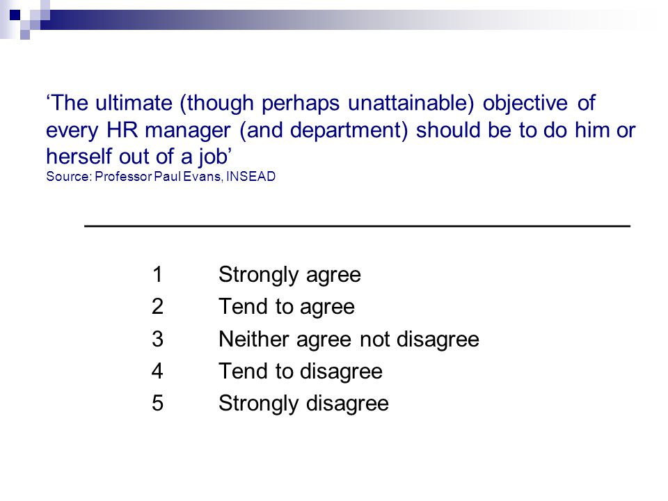 'The ultimate (though perhaps unattainable) objective of every HR manager (and department) should be to do him or herself out of a job' Source: Profes
