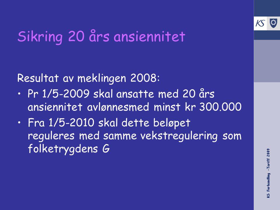 KS Forhandling -Tariff 2009 Sikring 20 års ansiennitet Resultat av meklingen 2008: •Pr 1/5-2009 skal ansatte med 20 års ansiennitet avlønnesmed minst