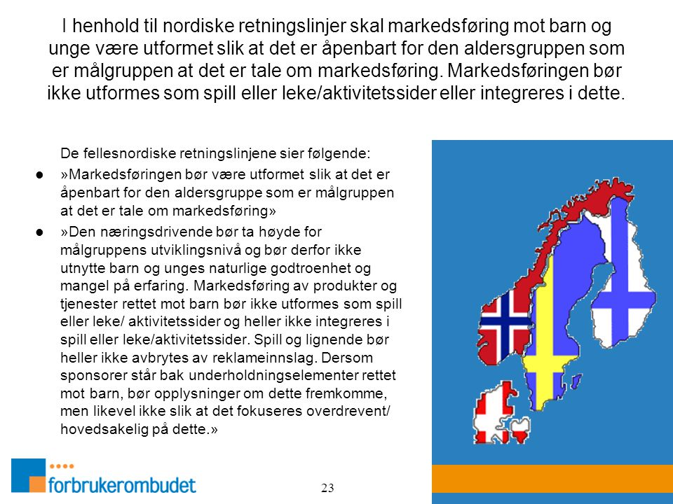 23 I henhold til nordiske retningslinjer skal markedsføring mot barn og unge være utformet slik at det er åpenbart for den aldersgruppen som er målgru