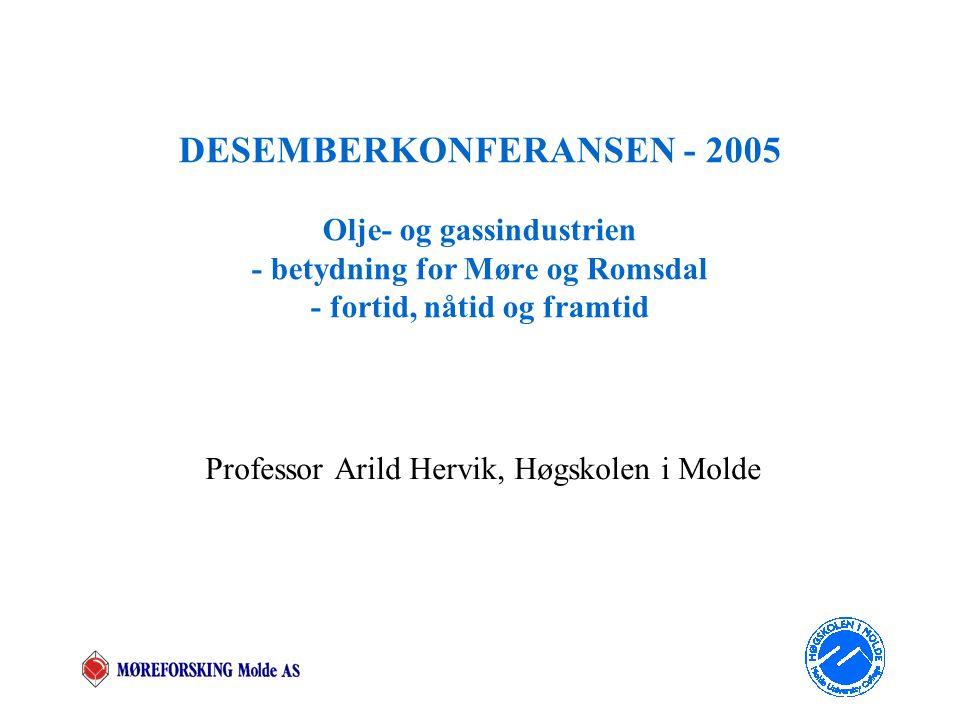 DESEMBERKONFERANSEN - 2005 Olje- og gassindustrien - betydning for Møre og Romsdal - fortid, nåtid og framtid Professor Arild Hervik, Høgskolen i Molde