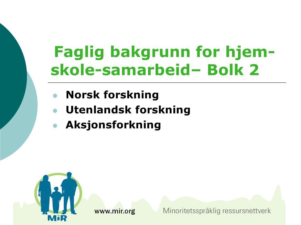 Faglig bakgrunn for hjem- skole-samarbeid– Bolk 2  Norsk forskning  Utenlandsk forskning  Aksjonsforkning www.mir.org