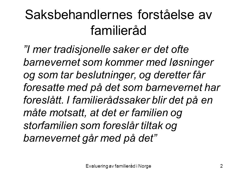 Evaluering av familieråd i Norge3 Saksbehandlernes forståelse av familieråd •Familierådet som beslutningsmodell utfordrer den tradisjonelle arbeidsmåten i barnevernet •En ny ekspertrolle