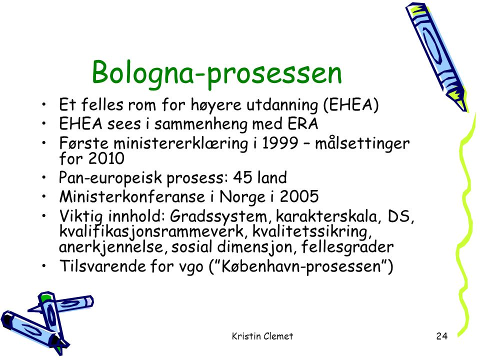 Kristin Clemet24 Bologna-prosessen •Et felles rom for høyere utdanning (EHEA) •EHEA sees i sammenheng med ERA •Første ministererklæring i 1999 – målsettinger for 2010 •Pan-europeisk prosess: 45 land •Ministerkonferanse i Norge i 2005 •Viktig innhold: Gradssystem, karakterskala, DS, kvalifikasjonsrammeverk, kvalitetssikring, anerkjennelse, sosial dimensjon, fellesgrader •Tilsvarende for vgo ( København-prosessen )