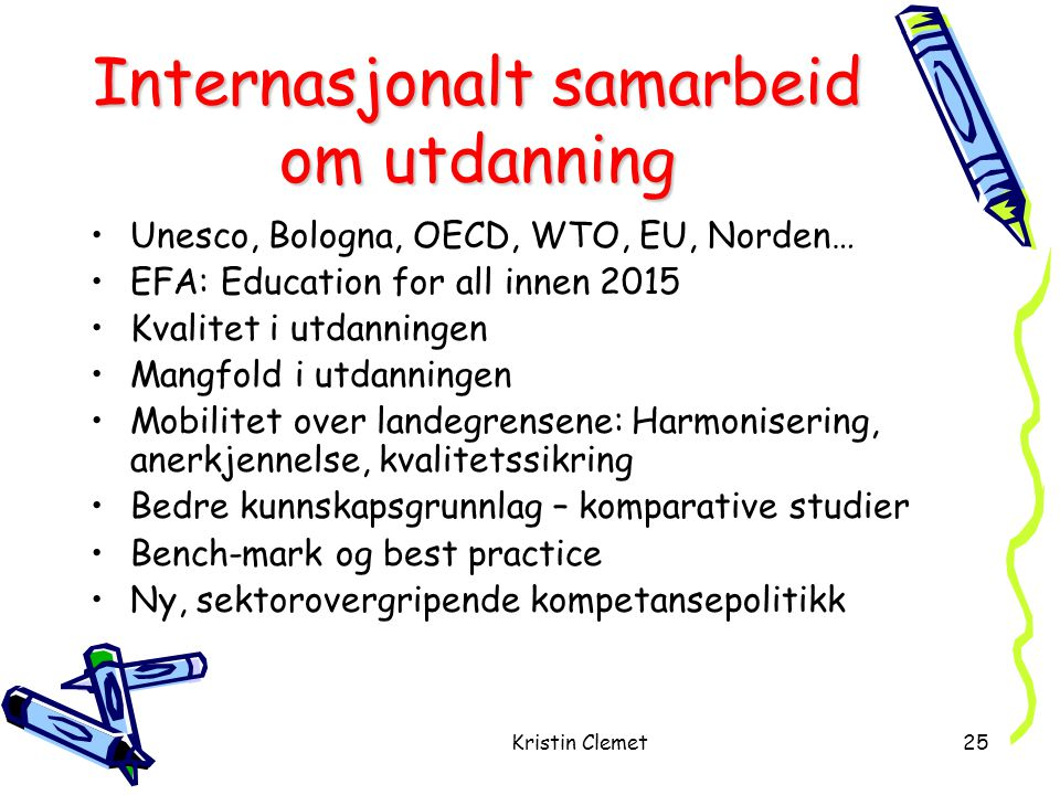Kristin Clemet25 Internasjonalt samarbeid om utdanning •Unesco, Bologna, OECD, WTO, EU, Norden… •EFA: Education for all innen 2015 •Kvalitet i utdanningen •Mangfold i utdanningen •Mobilitet over landegrensene: Harmonisering, anerkjennelse, kvalitetssikring •Bedre kunnskapsgrunnlag – komparative studier •Bench-mark og best practice •Ny, sektorovergripende kompetansepolitikk