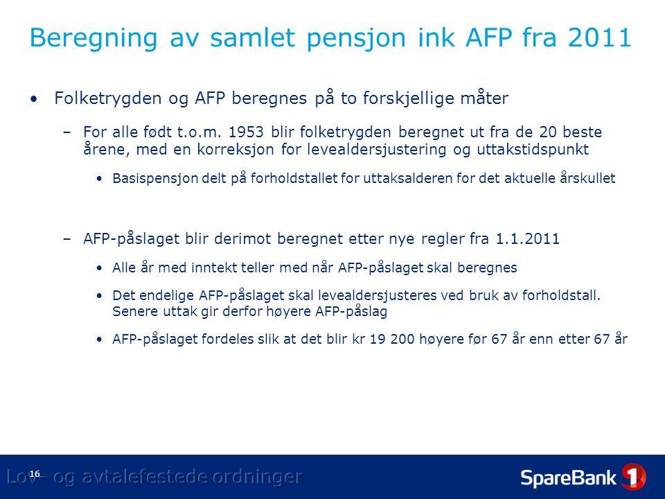 16 Beregning av samlet pensjon ink AFP fra 2011 •Folketrygden og AFP beregnes på to forskjellige måter –For alle født t.o.m.