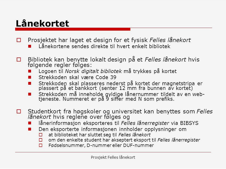 Prosjekt Felles lånekort Lånekortet  Prosjektet har laget et design for et fysisk Felles lånekort  Lånekortene sendes direkte til hvert enkelt bibliotek  Bibliotek kan benytte lokalt design på et Felles lånekort hvis følgende regler følges:  Logoen til Norsk digitalt bibliotek må trykkes på kortet  Strekkoden skal være Code 39  Strekkoden skal plasseres nederst på kortet der magnetstripa er plassert på et bankkort (senter 12 mm fra bunnen av kortet)  Strekkoden må inneholde gyldige lånernummer tildelt av en web- tjeneste.