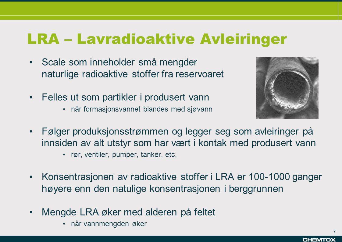 7 LRA – Lavradioaktive Avleiringer • Scale som inneholder små mengder naturlige radioaktive stoffer fra reservoaret • Felles ut som partikler i produsert vann • når formasjonsvannet blandes med sjøvann • Følger produksjonsstrømmen og legger seg som avleiringer på innsiden av alt utstyr som har vært i kontak med produsert vann • rør, ventiler, pumper, tanker, etc.