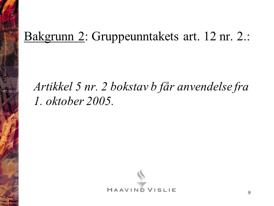 9 Bakgrunn 2: Gruppeunntakets art. 12 nr. 2.: Artikkel 5 nr. 2 bokstav b får anvendelse fra 1. oktober 2005.