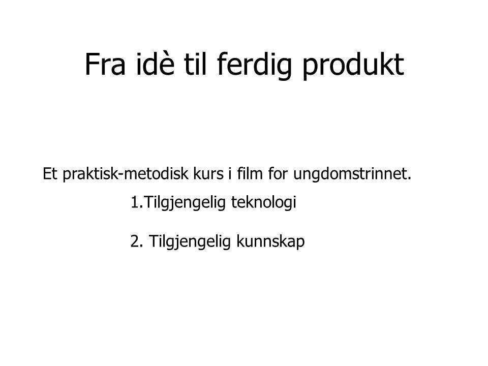 Fra idè til ferdig produkt Et praktisk-metodisk kurs i film for ungdomstrinnet. 1.Tilgjengelig teknologi 2. Tilgjengelig kunnskap