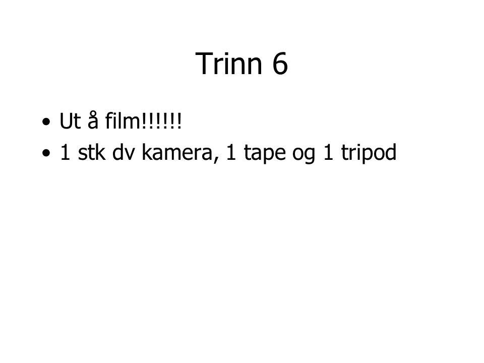 Trinn 6 •Ut å film!!!!!! •1 stk dv kamera, 1 tape og 1 tripod