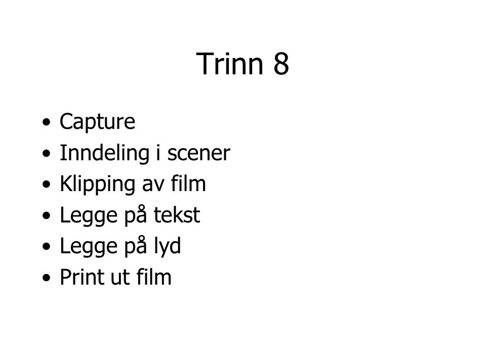 Trinn 8 •Capture •Inndeling i scener •Klipping av film •Legge på tekst •Legge på lyd •Print ut film